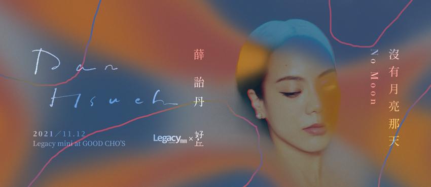 【Legacy mini @ 好丘】薛詒丹 Dan Hsueh 《沒有月亮那天》秋季專場